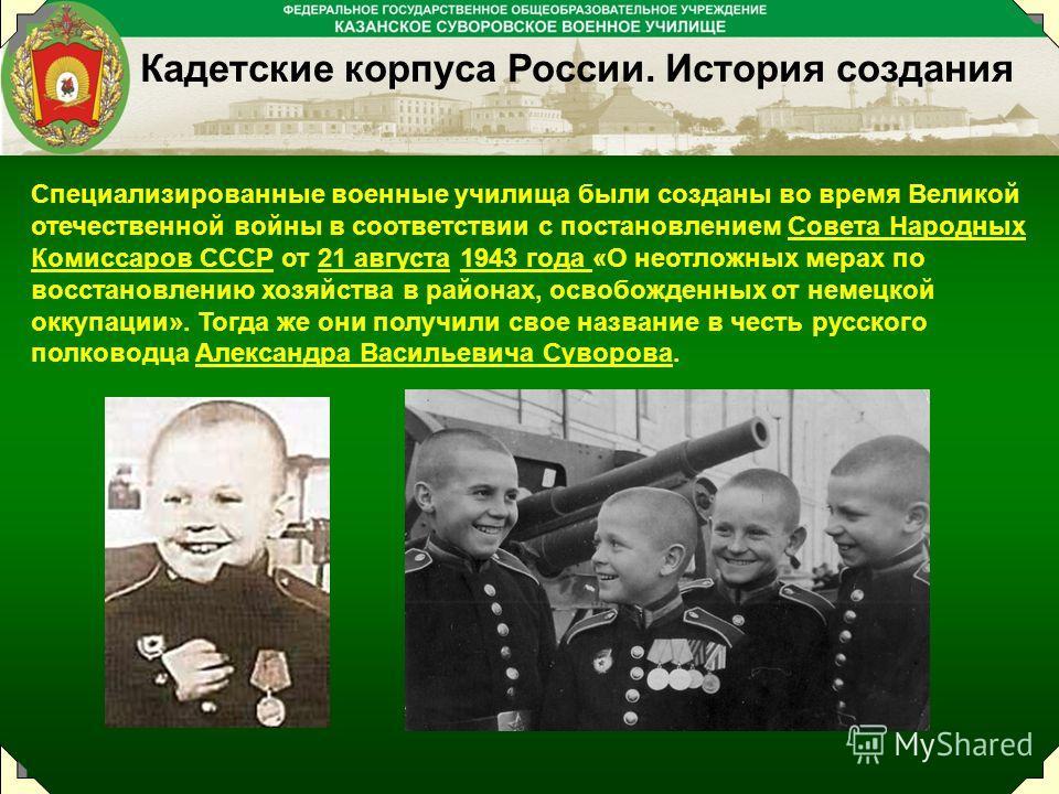 Специализированные военные училища были созданы во время Великой отечественной войны в соответствии с постановлением Совета Народных Комиссаров СССР от 21 августа 1943 года «О неотложных мерах по восстановлению хозяйства в районах, освобожденных от н