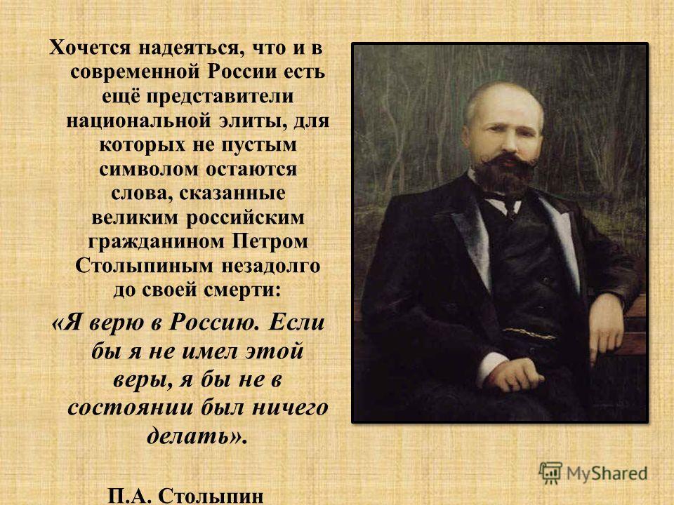 Хочется надеяться, что и в современной России есть ещё представители национальной элиты, для которых не пустым символом остаются слова, сказанные великим российским гражданином Петром Столыпиным незадолго до своей смерти: «Я верю в Россию. Если бы я