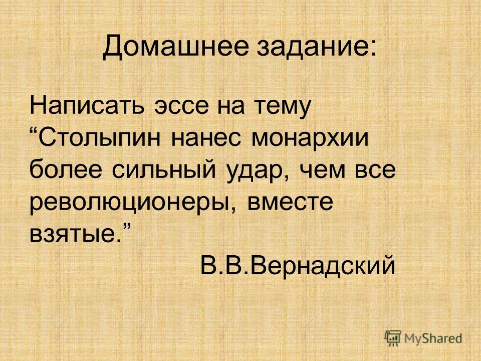 Домашнее задание: Написать эссе на тему Столыпин нанес монархии более сильный удар, чем все революционеры, вместе взятые. В.В.Вернадский