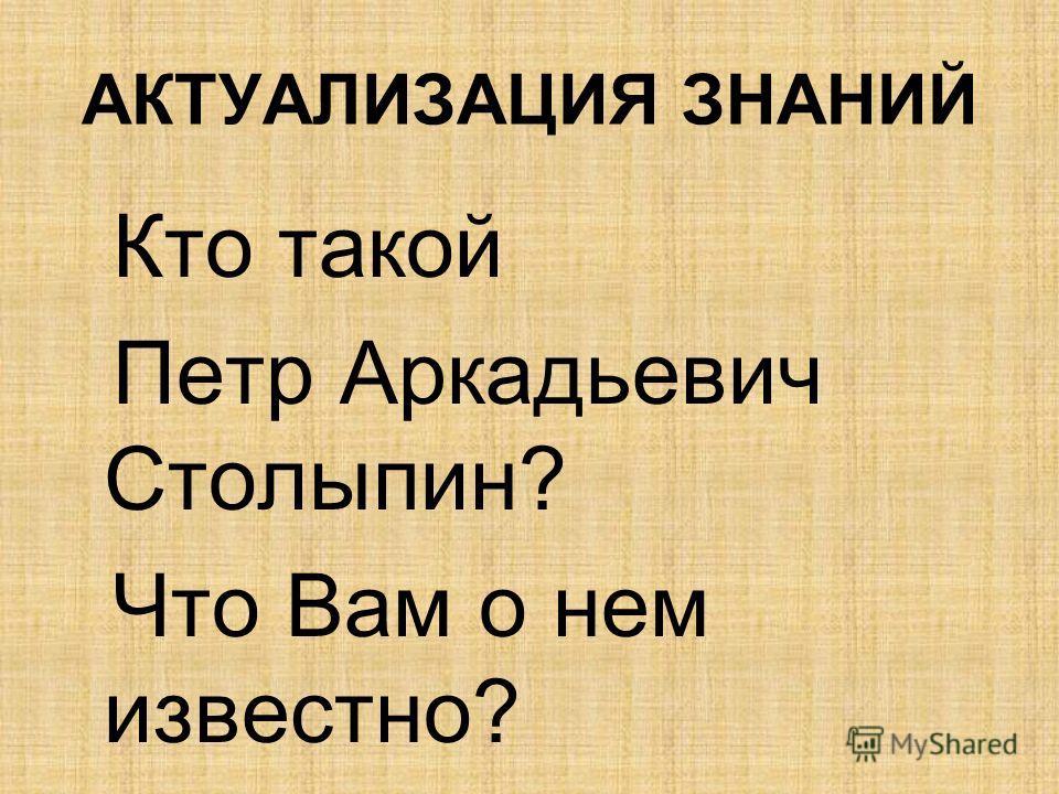 АКТУАЛИЗАЦИЯ ЗНАНИЙ Кто такой Петр Аркадьевич Столыпин? Что Вам о нем известно?