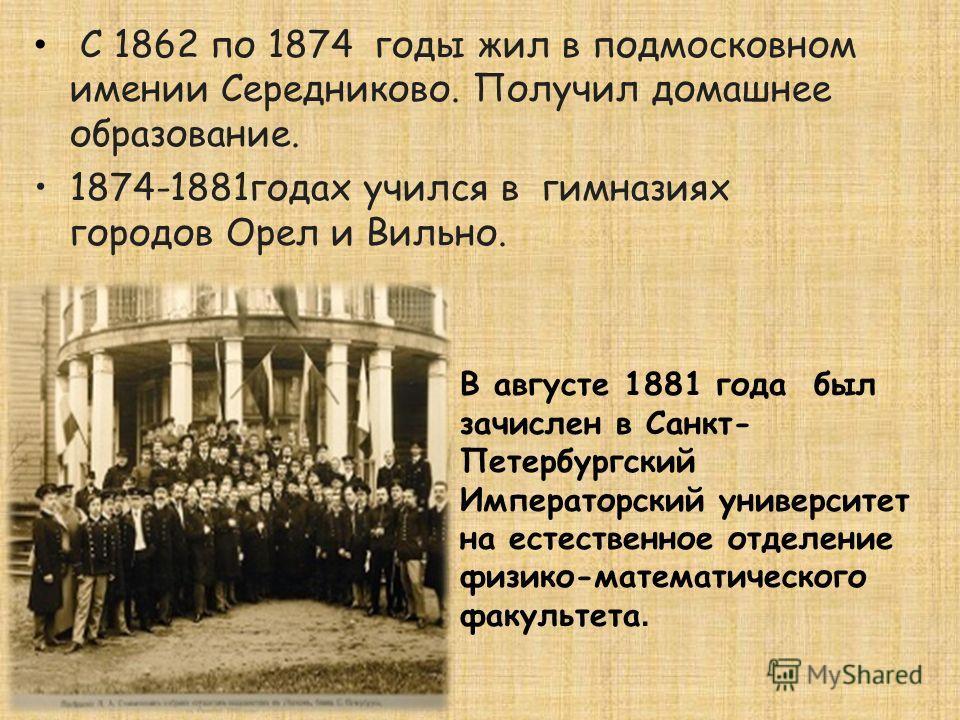 С 1862 по 1874 годы жил в подмосковном имении Середниково. Получил домашнее образование. 1874-1881годах учился в гимназиях городов Орел и Вильно. В августе 1881 года был зачислен в Санкт- Петербургский Императорский университет на естественное отделе
