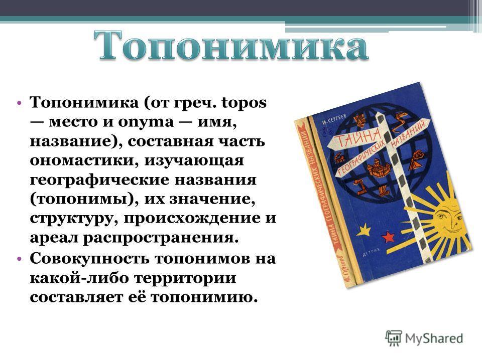 Топонимика (от греч. tоpos место и оnyma имя, название), составная часть ономастики, изучающая географические названия (топонимы), их значение, структуру, происхождение и ареал распространения. Совокупность топонимов на какой-либо территории составля