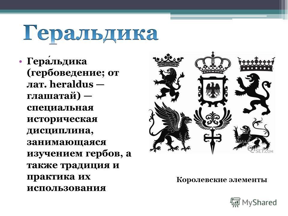 Геральдика (гербоведение; от лат. heraldus глашатай) специальная историческая дисциплина, занимающаяся изучением гербов, а также традиция и практика их использования Королевские элементы