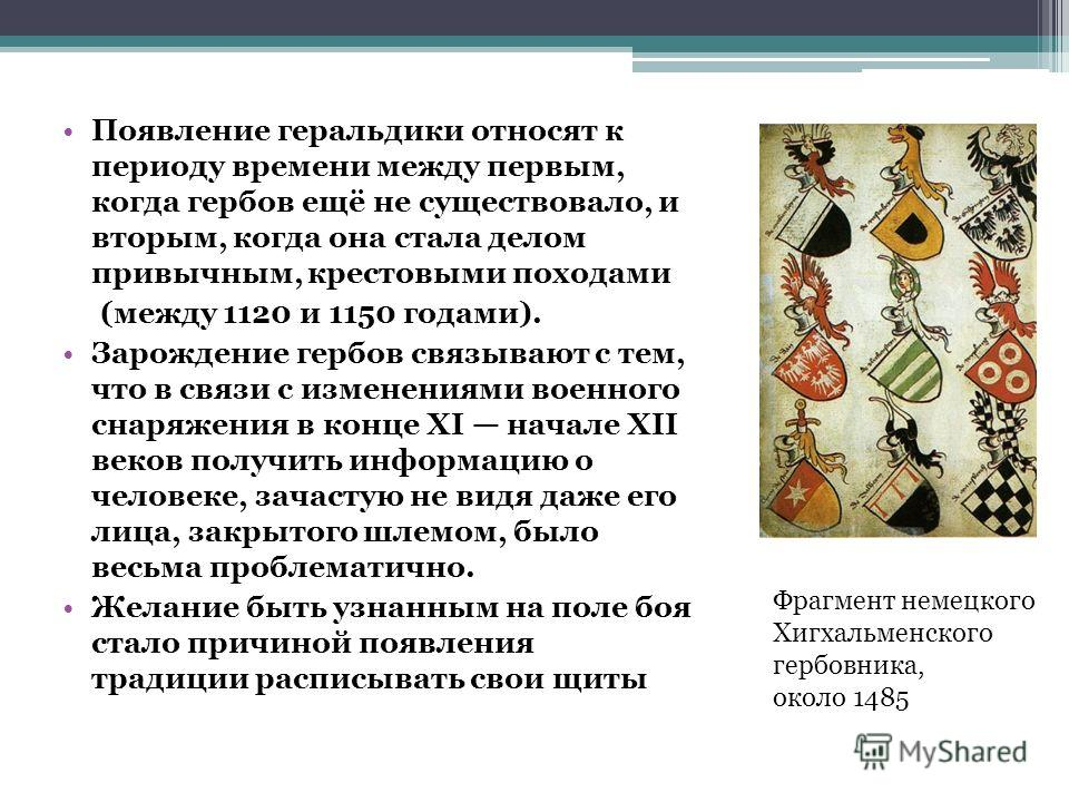 Появление геральдики относят к периоду времени между первым, когда гербов ещё не существовало, и вторым, когда она стала делом привычным, крестовыми походами (между 1120 и 1150 годами). Зарождение гербов связывают с тем, что в связи с изменениями вое