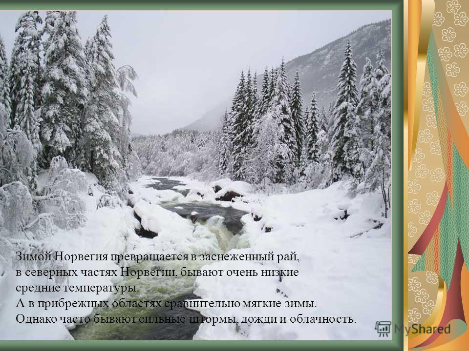 Зимой Норвегия превращается в заснеженный рай, в северных частях Норвегии, бывают очень низкие средние температуры. А в прибрежных областях сравнительно мягкие зимы. Однако часто бывают сильные штормы, дожди и облачность.