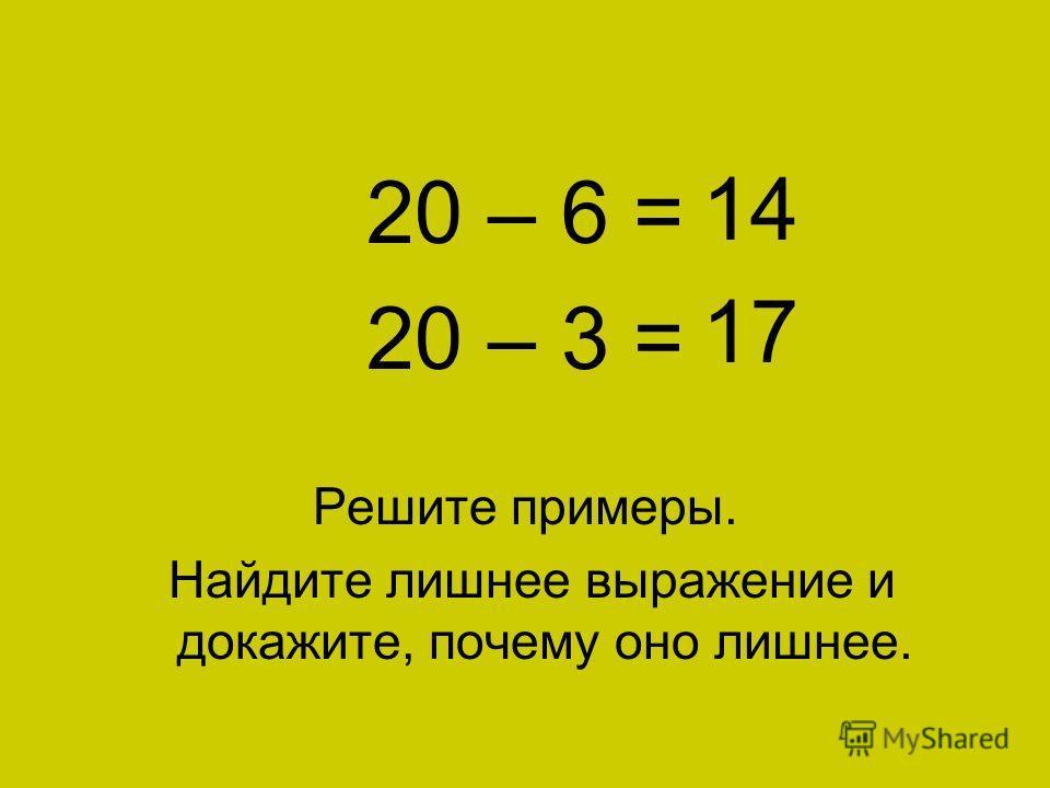 11 + 9 = 20 – 6 = 20 – 3 = Решите примеры. Найдите лишнее выражение и докажите, почему оно лишнее. 20 14 17