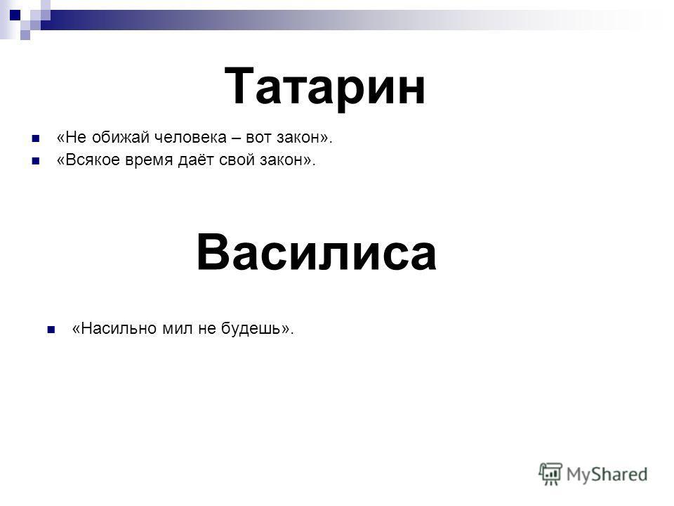 Татарин «Не обижай человека – вот закон». «Всякое время даёт свой закон». Василиса «Насильно мил не будешь».