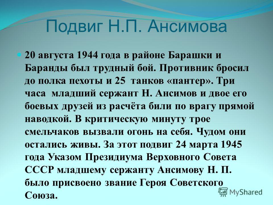 Подвиг Н.П. Ансимова 20 августа 1944 года в районе Барашки и Баранды был трудный бой. Противник бросил до полка пехоты и 25 танков «пантер». Три часа младший сержант Н. Ансимов и двое его боевых друзей из расчёта били по врагу прямой наводкой. В крит