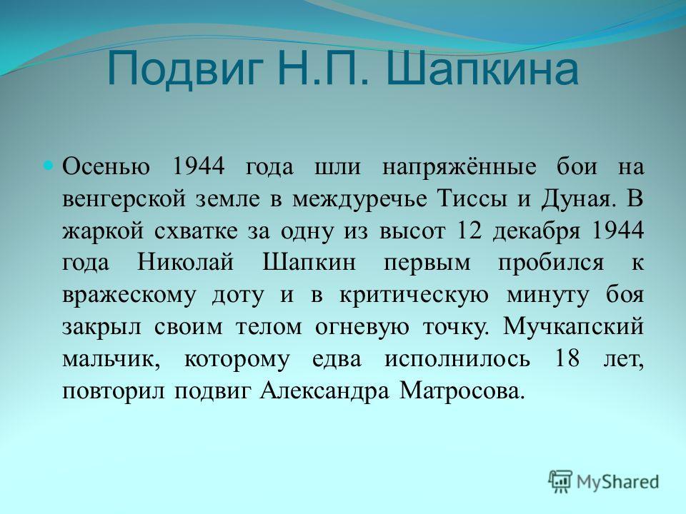 Подвиг Н.П. Шапкина Осенью 1944 года шли напряжённые бои на венгерской земле в междуречье Тиссы и Дуная. В жаркой схватке за одну из высот 12 декабря 1944 года Николай Шапкин первым пробился к вражескому доту и в критическую минуту боя закрыл своим т