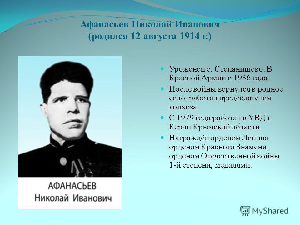Афанасьев Николай Иванович (родился 12 августа 1914 г.) Уроженец с. Степанищево. В Красной Армии с 1936 года. После войны вернулся в родное село, работал председателем колхоза. С 1979 года работал в УВД г. Керчи Крымской области. Награждён орденом Ле