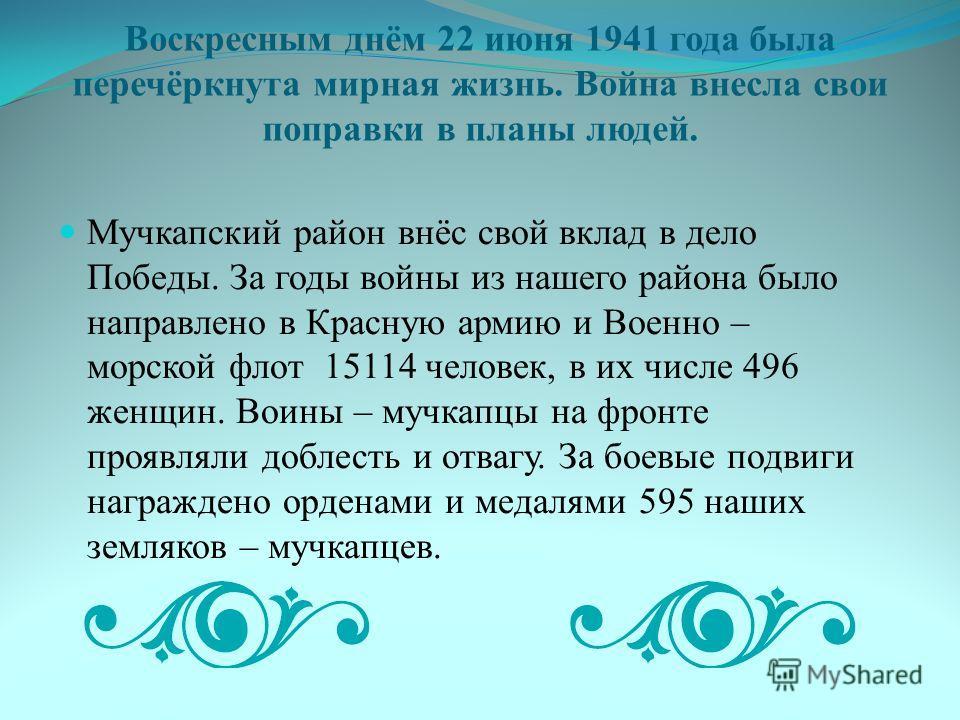 Воскресным днём 22 июня 1941 года была перечёркнута мирная жизнь. Война внесла свои поправки в планы людей. Мучкапский район внёс свой вклад в дело Победы. За годы войны из нашего района было направлено в Красную армию и Военно – морской флот 15114 ч