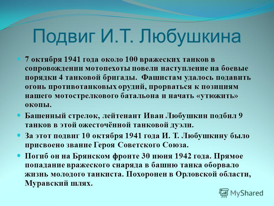 Подвиг И.Т. Любушкина 7 октября 1941 года около 100 вражеских танков в сопровождении мотопехоты повели наступление на боевые порядки 4 танковой бригады. Фашистам удалось подавить огонь противотанковых орудий, прорваться к позициям нашего мотострелков