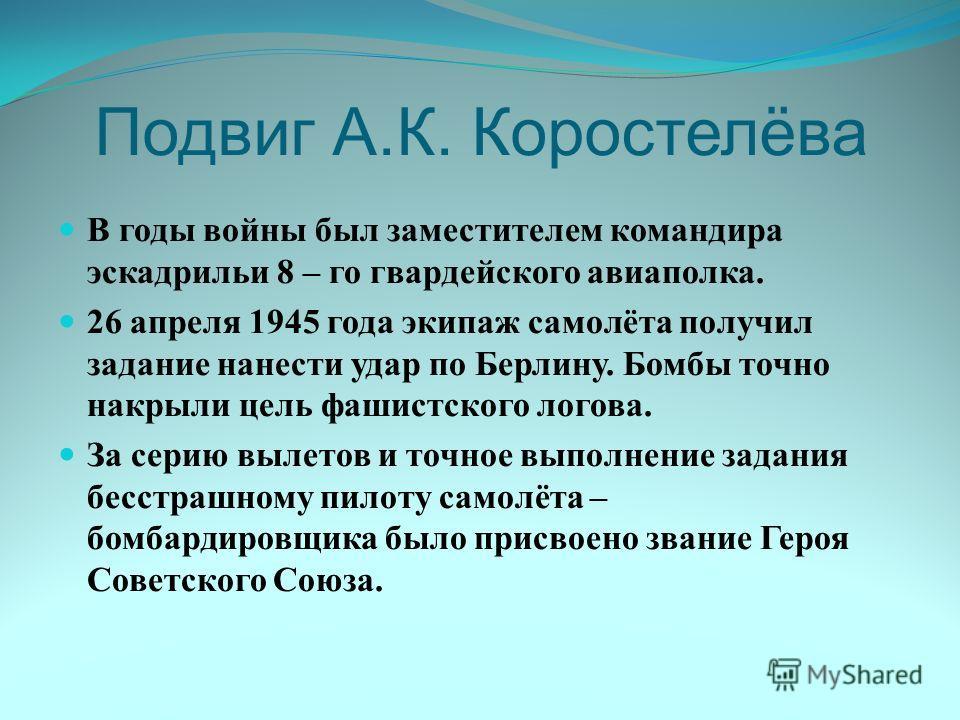 Подвиг А.К. Коростелёва В годы войны был заместителем командира эскадрильи 8 – го гвардейского авиаполка. 26 апреля 1945 года экипаж самолёта получил задание нанести удар по Берлину. Бомбы точно накрыли цель фашистского логова. За серию вылетов и точ