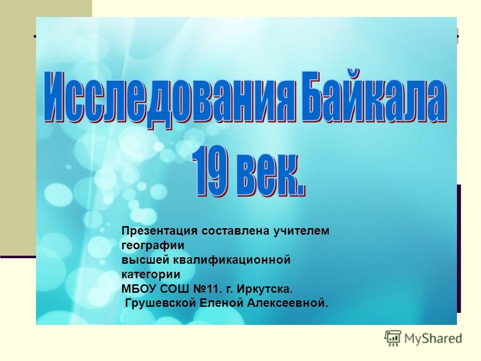 Презентация составлена учителем географии высшей квалификационной категории МБОУ СОШ 11. г. Иркутска. Грушевской Еленой Алексеевной.