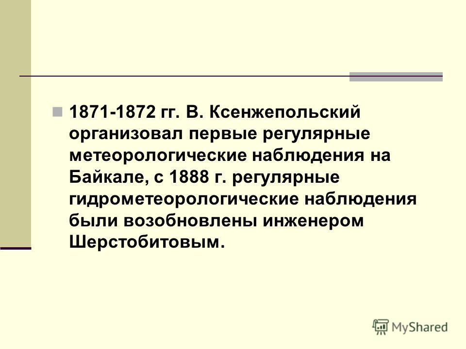 1871-1872 гг. В. Ксенжепольский организовал первые регулярные метеорологические наблюдения на Байкале, с 1888 г. регулярные гидрометеорологические наблюдения были возобновлены инженером Шерстобитовым.