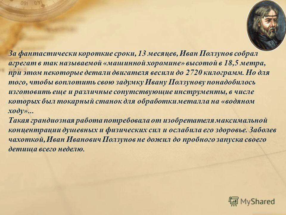 За фантастически короткие сроки, 13 месяцев, Иван Ползунов собрал агрегат в так называемой «машинной хоромине» высотой в 18,5 метра, при этом некоторые детали двигателя весили до 2720 килограмм. Но для того, чтобы воплотить свою задумку Ивану Ползуно