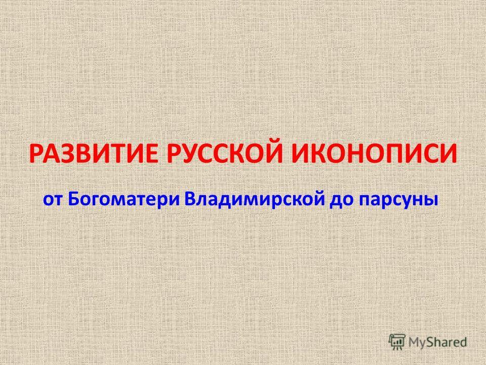 РАЗВИТИЕ РУССКОЙ ИКОНОПИСИ от Богоматери Владимирской до парсуны