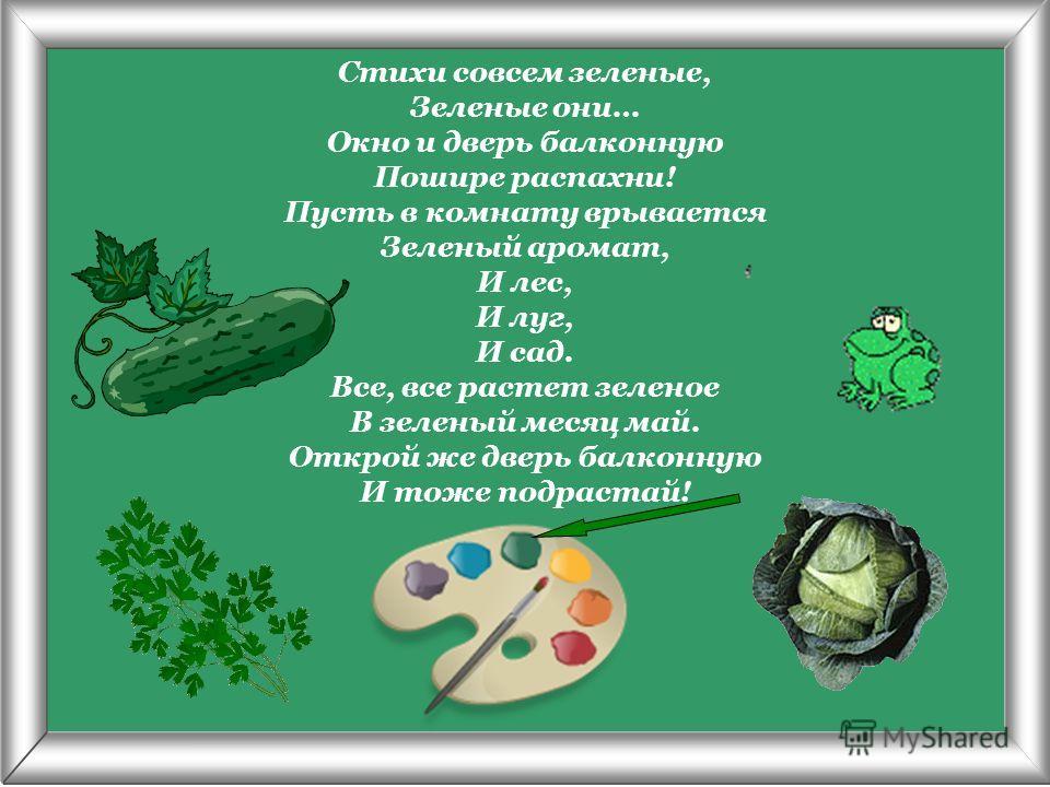 Псарёва С.В. Стихи совсем зеленые, Зеленые они… Окно и дверь балконную Пошире распахни! Пусть в комнату врывается Зеленый аромат, И лес, И луг, И сад. Все, все растет зеленое В зеленый месяц май. Открой же дверь балконную И тоже подрастай!