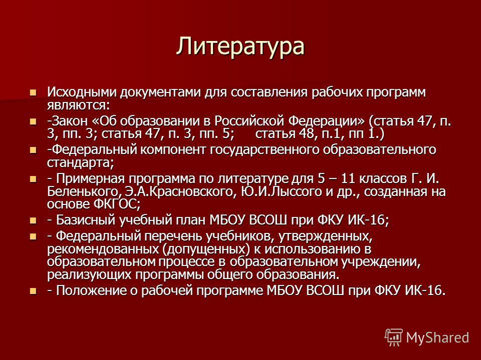 Литература Исходными документами для составления рабочих программ являются: Исходными документами для составления рабочих программ являются: -Закон «Об образовании в Российской Федерации» (статья 47, п. 3, пп. 3; статья 47, п. 3, пп. 5; статья 48, п.