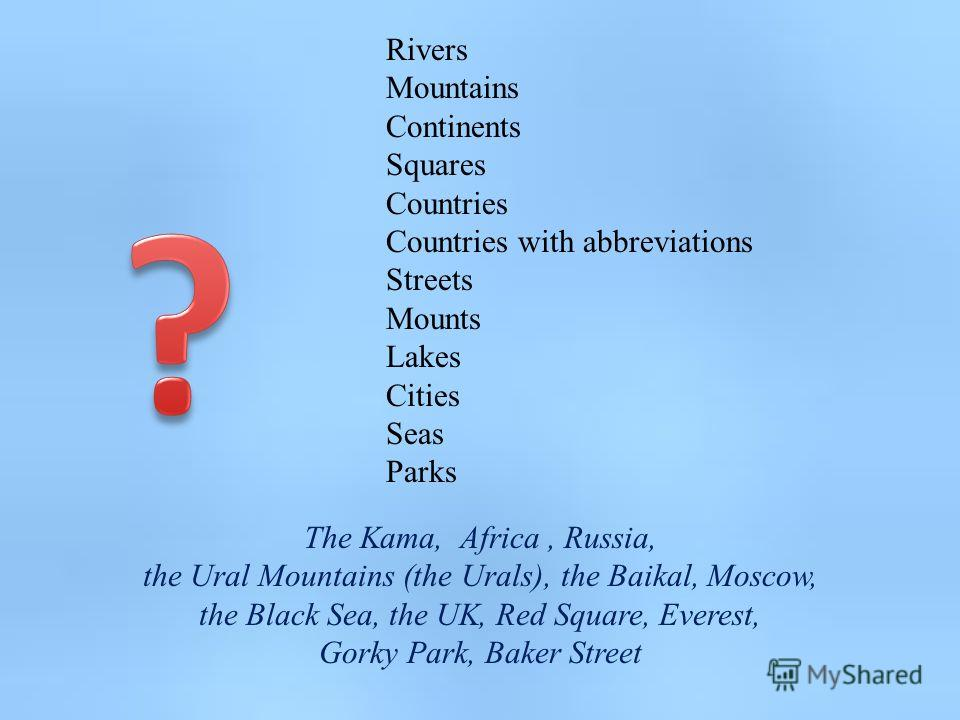 Rivers Mountains Continents Squares Countries Countries with abbreviations Streets Mounts Lakes Cities Seas Parks The Kama, Africa, Russia, the Ural Mountains (the Urals), the Baikal, Moscow, the Black Sea, the UK, Red Square, Everest, Gorky Park, Ba