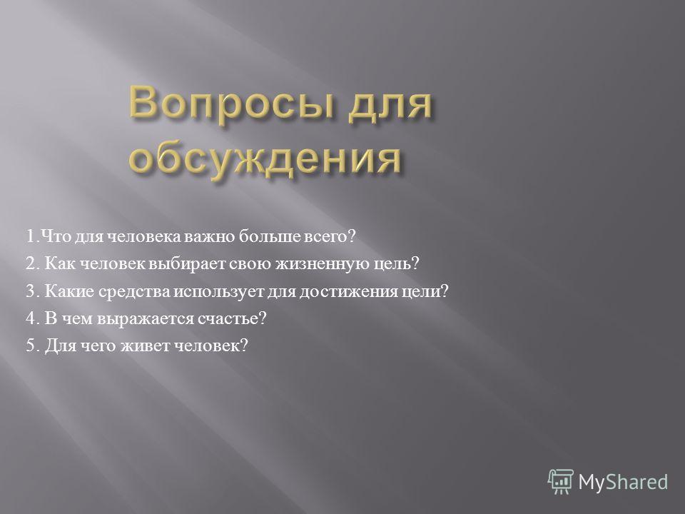 1. Что для человека важно больше всего ? 2. Как человек выбирает свою жизненную цель ? 3. Какие средства использует для достижения цели ? 4. В чем выражается счастье ? 5. Для чего живет человек ?
