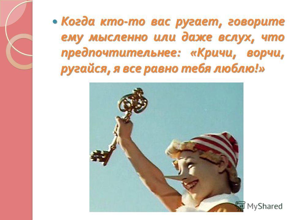 Когда кто - то вас ругает, говорите ему мысленно или даже вслух, что предпочтительнее : « Кричи, ворчи, ругайся, я все равно тебя люблю !» Когда кто - то вас ругает, говорите ему мысленно или даже вслух, что предпочтительнее : « Кричи, ворчи, ругайся