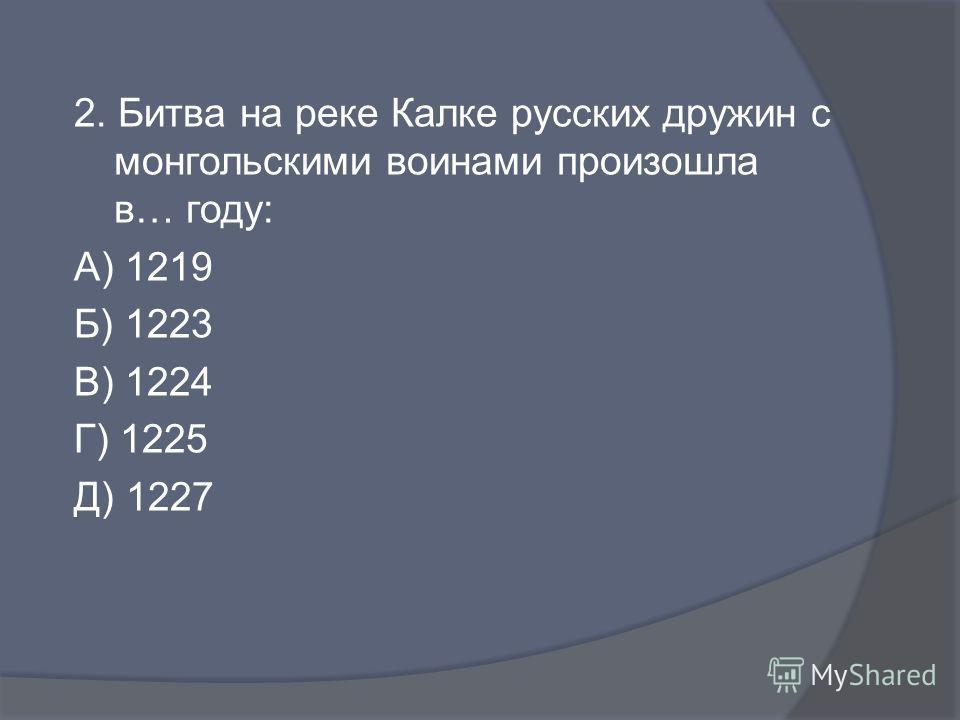 2. Битва на реке Калке русских дружин с монгольскими воинами произошла в… году: А) 1219 Б) 1223 В) 1224 Г) 1225 Д) 1227