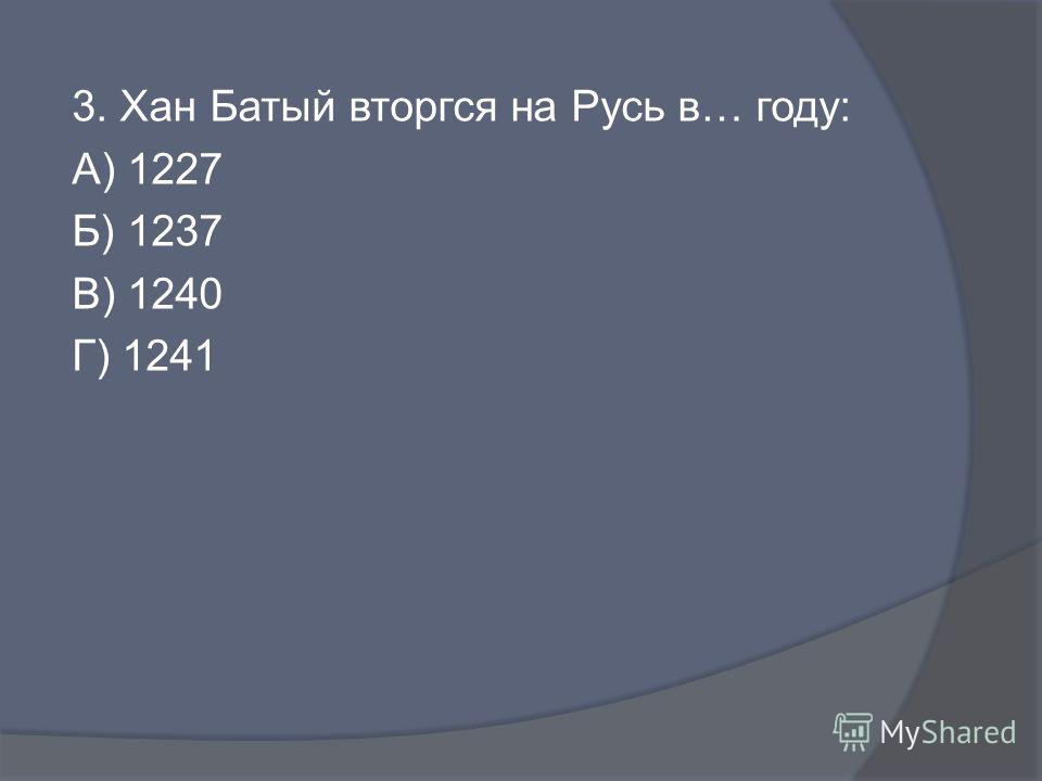 3. Хан Батый вторгся на Русь в… году: А) 1227 Б) 1237 В) 1240 Г) 1241