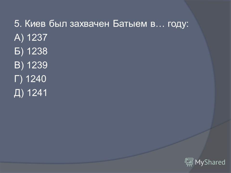 5. Киев был захвачен Батыем в… году: А) 1237 Б) 1238 В) 1239 Г) 1240 Д) 1241