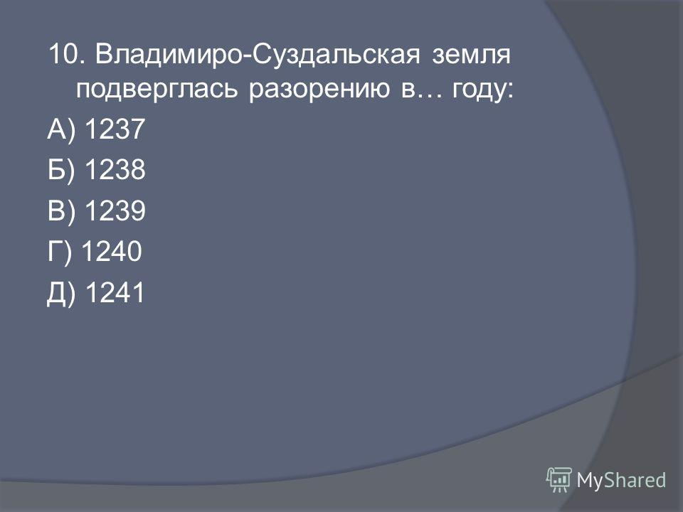 10. Владимиро-Суздальская земля подверглась разорению в… году: А) 1237 Б) 1238 В) 1239 Г) 1240 Д) 1241