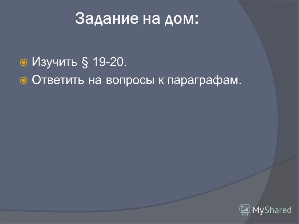 Задание на дом: Изучить § 19-20. Ответить на вопросы к параграфам.