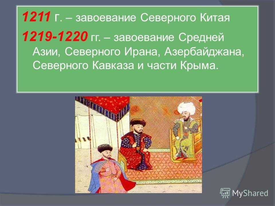 1211 г. – завоевание Северного Китая 1219-1220 гг. – завоевание Средней Азии, Северного Ирана, Азербайджана, Северного Кавказа и части Крыма.