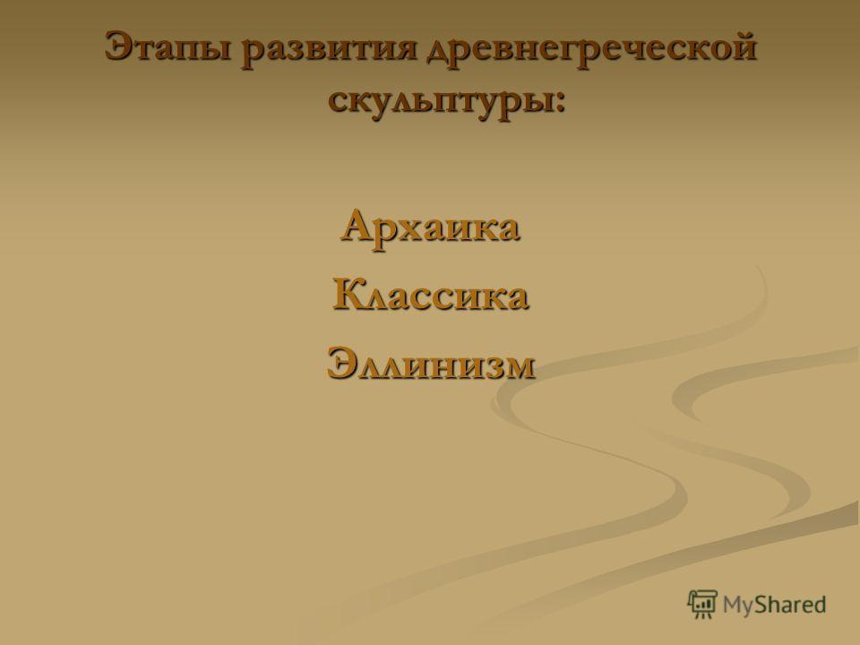 Этапы развития древнегреческой скульптуры: АрхаикаКлассикаЭллинизм