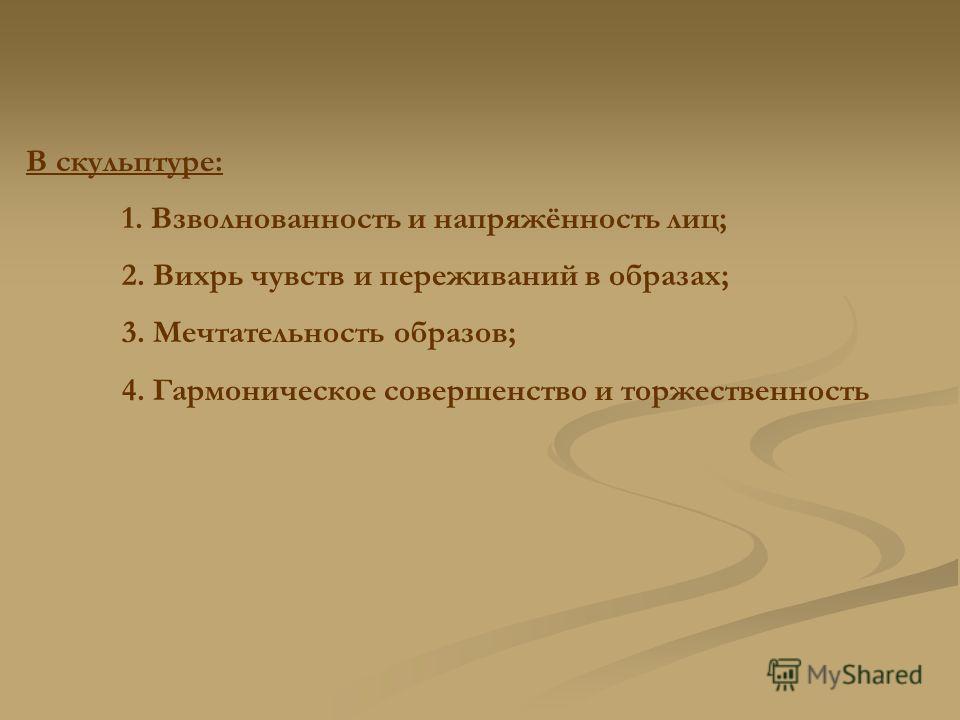 В скульптуре: 1. Взволнованность и напряжённость лиц; 2. Вихрь чувств и переживаний в образах; 3. Мечтательность образов; 4. Гармоническое совершенство и торжественность