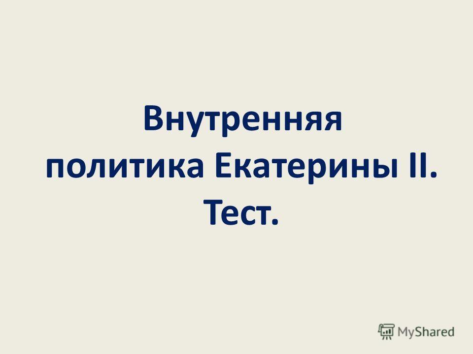 Внутренняя политика Екатерины II. Тест.