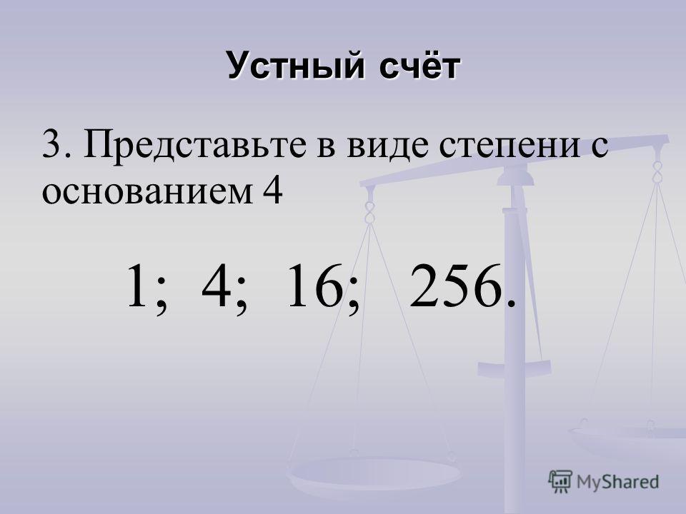 3. Представьте в виде степени с основанием 4 1; 4; 16; 256.