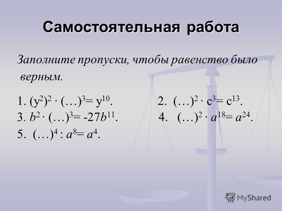 Самостоятельная работа Заполните пропуски, чтобы равенство было верным. 1. (y 2 ) 2 (…) 3 = y 10. 2. (…) 2 c 3 = c 13. 3. b 2 (…) 3 = -27b 11. 4. (…) 2 a 18 = a 24. 5. (…) 4 : a 8 = a 4.