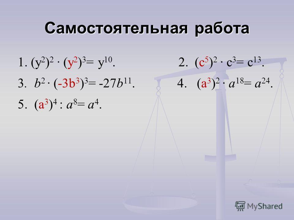 1. (y 2 ) 2 (у 2 ) 3 = y 10. 2. (c 5 ) 2 c 3 = c 13. 3. b 2 (-3b 3 ) 3 = -27b 11. 4. (a 3 ) 2 a 18 = a 24. 5. (a 3 ) 4 : a 8 = a 4. Самостоятельная работа