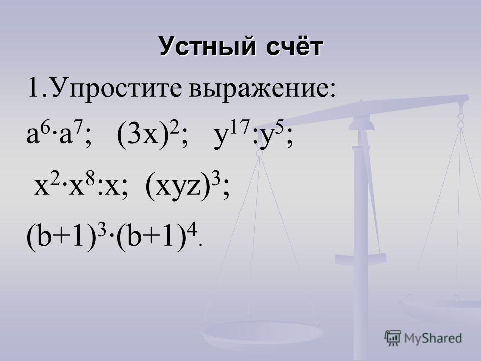 Устный счёт 1.Упростите выражение: а 6 а 7 ; (3х) 2 ; у 17 :у 5 ; х 2 х 8 :х; (хуz) 3 ; (b+1) 3 (b+1) 4.