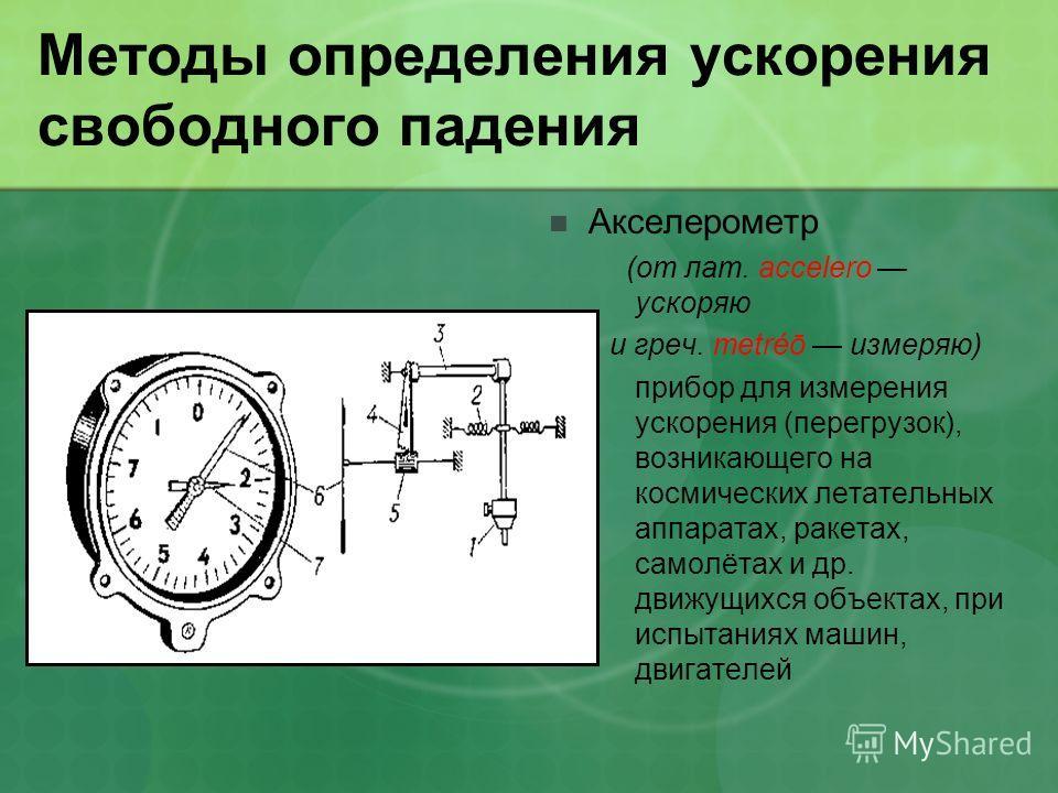 Методы определения ускорения свободного падения Акселерометр (от лат. accelero ускоряю и греч. metréō измеряю) прибор для измерения ускорения (перегрузок), возникающего на космических летательных аппаратах, ракетах, самолётах и др. движущихся объекта