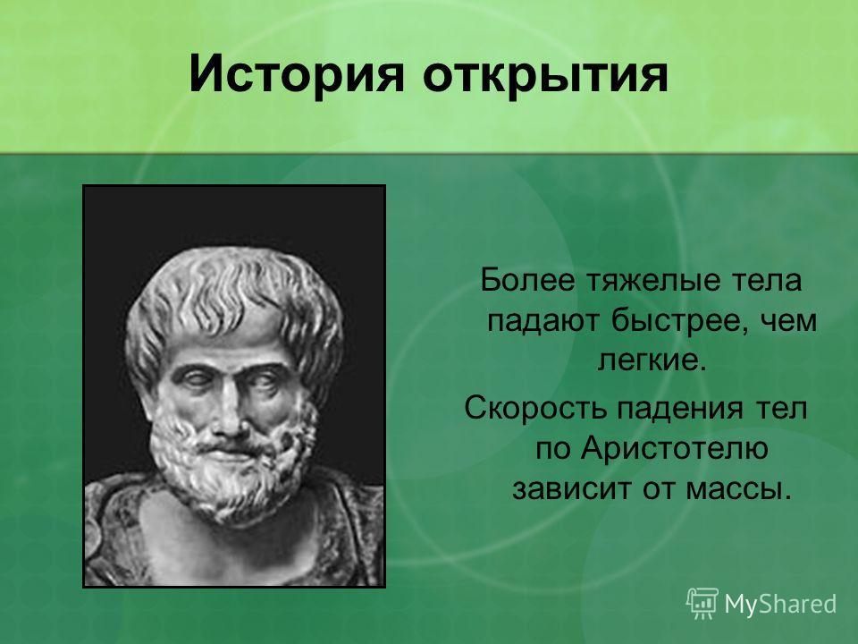 История открытия Более тяжелые тела падают быстрее, чем легкие. Скорость падения тел по Аристотелю зависит от массы.