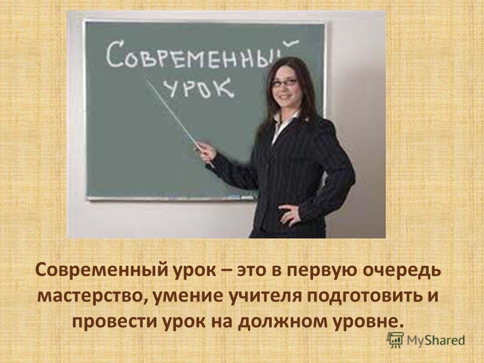 Современный урок – это в первую очередь мастерство, умение учителя подготовить и провести урок на должном уровне.
