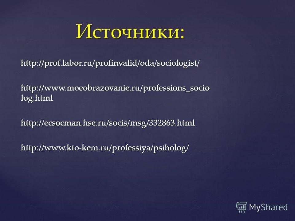 http://prof.labor.ru/profinvalid/oda/sociologist/ http://www.moeobrazovanie.ru/professions_socio log.html http://ecsocman.hse.ru/socis/msg/332863.htmlhttp://www.kto-kem.ru/professiya/psiholog/ Источники: Источники: