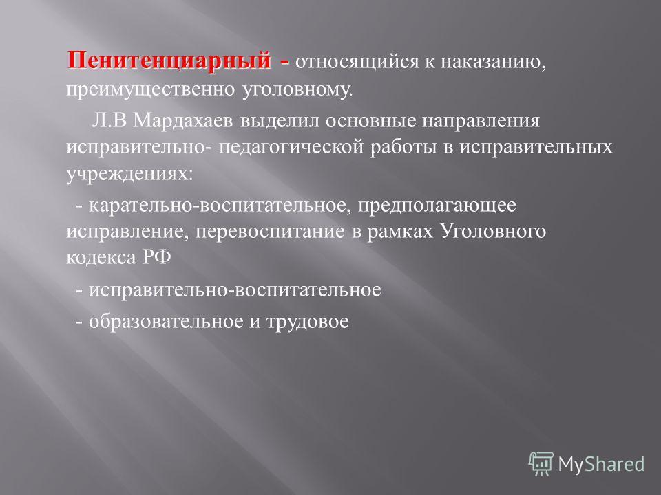 Пенитенциарный - Пенитенциарный - относящийся к наказанию, преимущественно уголовному. Л. В Мардахаев выделил основные направления исправительно - педагогической работы в исправительных учреждениях : - карательно - воспитательное, предполагающее испр