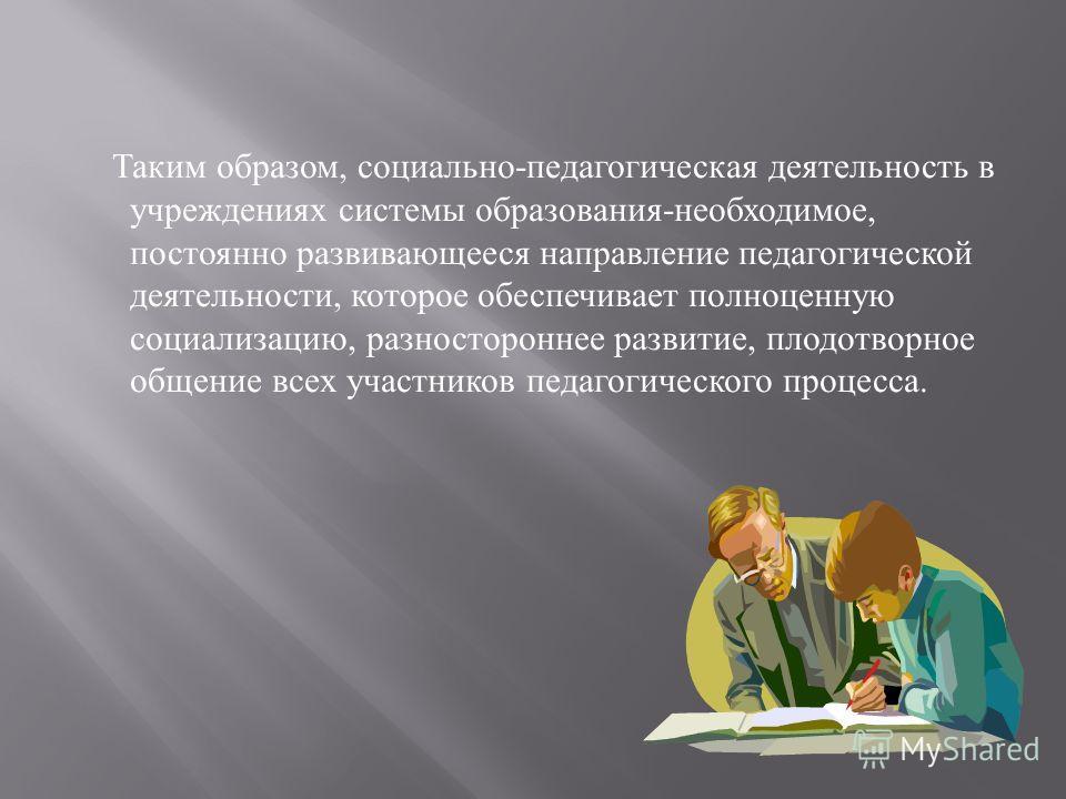Таким образом, социально - педагогическая деятельность в учреждениях системы образования - необходимое, постоянно развивающееся направление педагогической деятельности, которое обеспечивает полноценную социализацию, разностороннее развитие, плодотвор