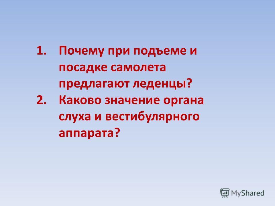 1.Почему при подъеме и посадке самолета предлагают леденцы? 2.Каково значение органа слуха и вестибулярного аппарата?