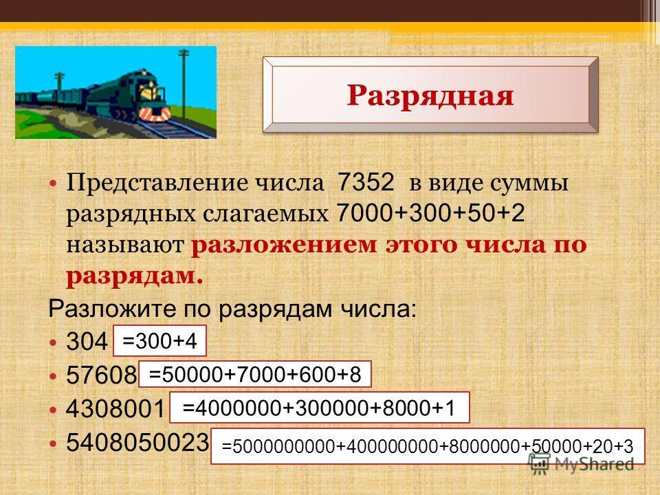 Представление числа 7352 в виде суммы разрядных слагаемых 7000+300+50+2 называют разложением этого числа по разрядам. Разложите по разрядам числа: 304 57608 4308001 5408050023 Разрядная =300+4 =50000+7000+600+8 =4000000+300000+8000+1 =5000000000+4000