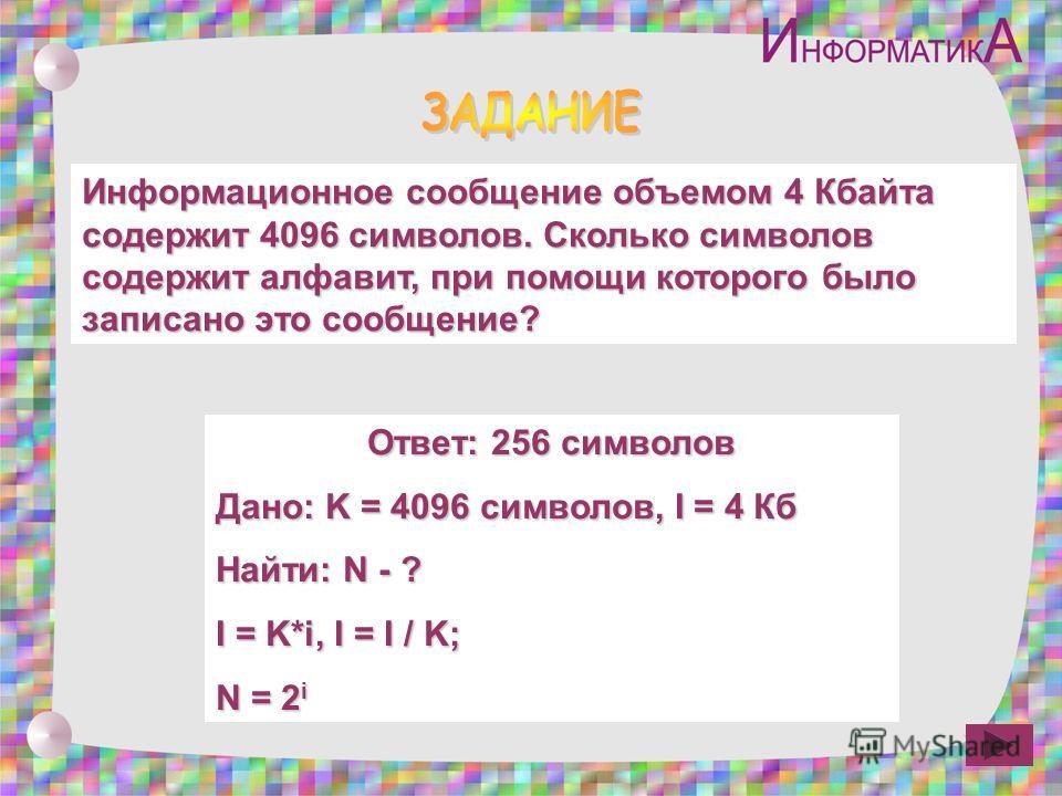 Информационное сообщение объемом 4 Кбайта содержит 4096 символов. Сколько символов содержит алфавит, при помощи которого было записано это сообщение? Ответ: 256 символов Дано: K = 4096 символов, I = 4 Кб Найти: N - ? I = K*i, I = I / K; N = 2 i