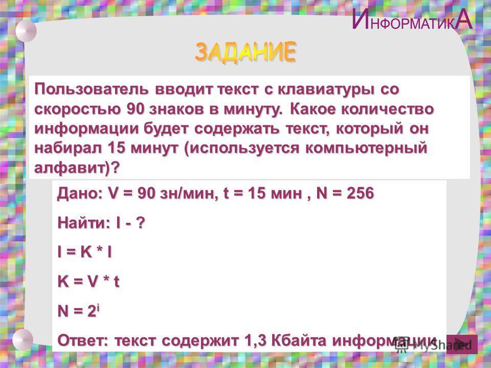 Пользователь вводит текст с клавиатуры со скоростью 90 знаков в минуту. Какое количество информации будет содержать текст, который он набирал 15 минут (используется компьютерный алфавит)? Дано: V = 90 зн/мин, t = 15 мин, N = 256 Найти: I - ? I = K *