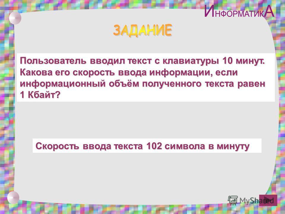 Пользователь вводил текст с клавиатуры 10 минут. Какова его скорость ввода информации, если информационный объём полученного текста равен 1 Кбайт? Скорость ввода текста 102 символа в минуту